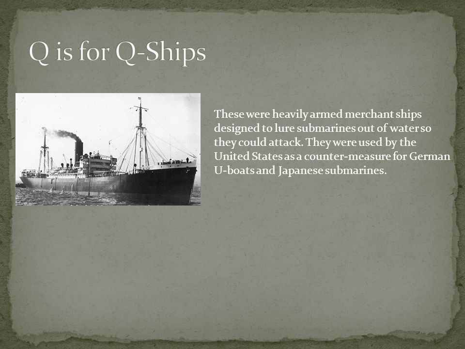 These were heavily armed merchant ships designed to lure submarines out of water so they could attack. They were used by the United States as a counte