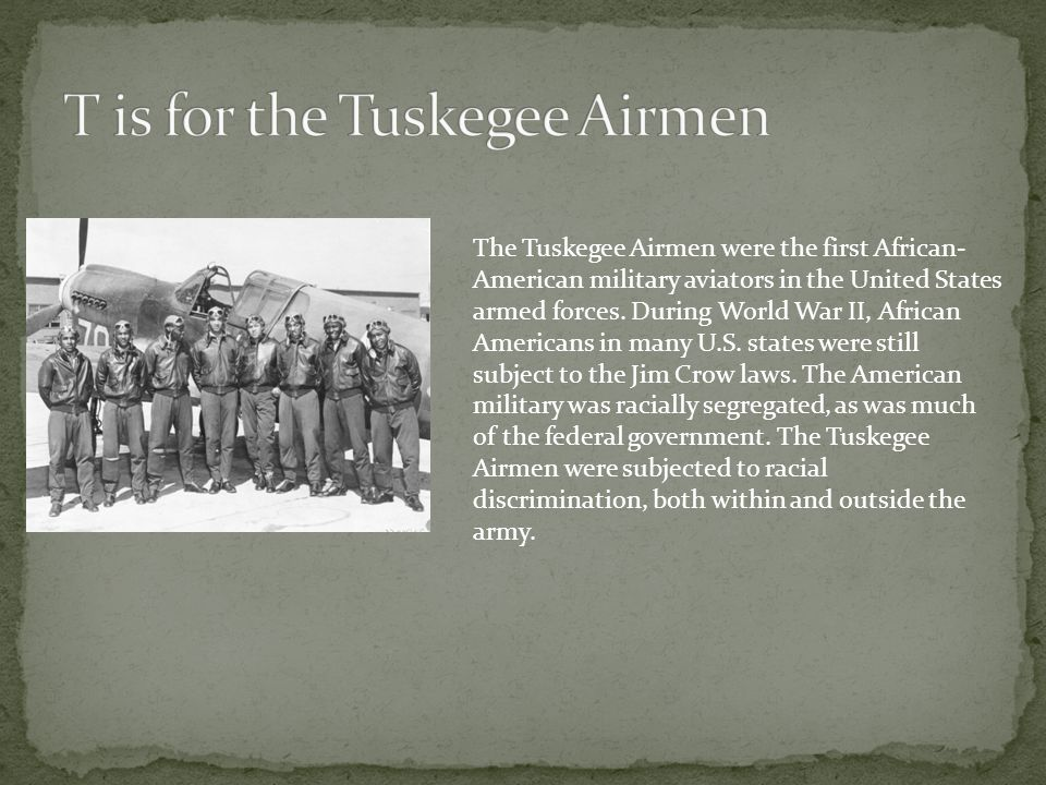 The Tuskegee Airmen were the first African- American military aviators in the United States armed forces. During World War II, African Americans in ma