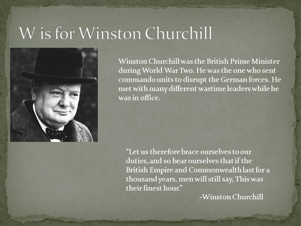 Winston Churchill was the British Prime Minister during World War Two. He was the one who sent commando units to disrupt the German forces. He met wit