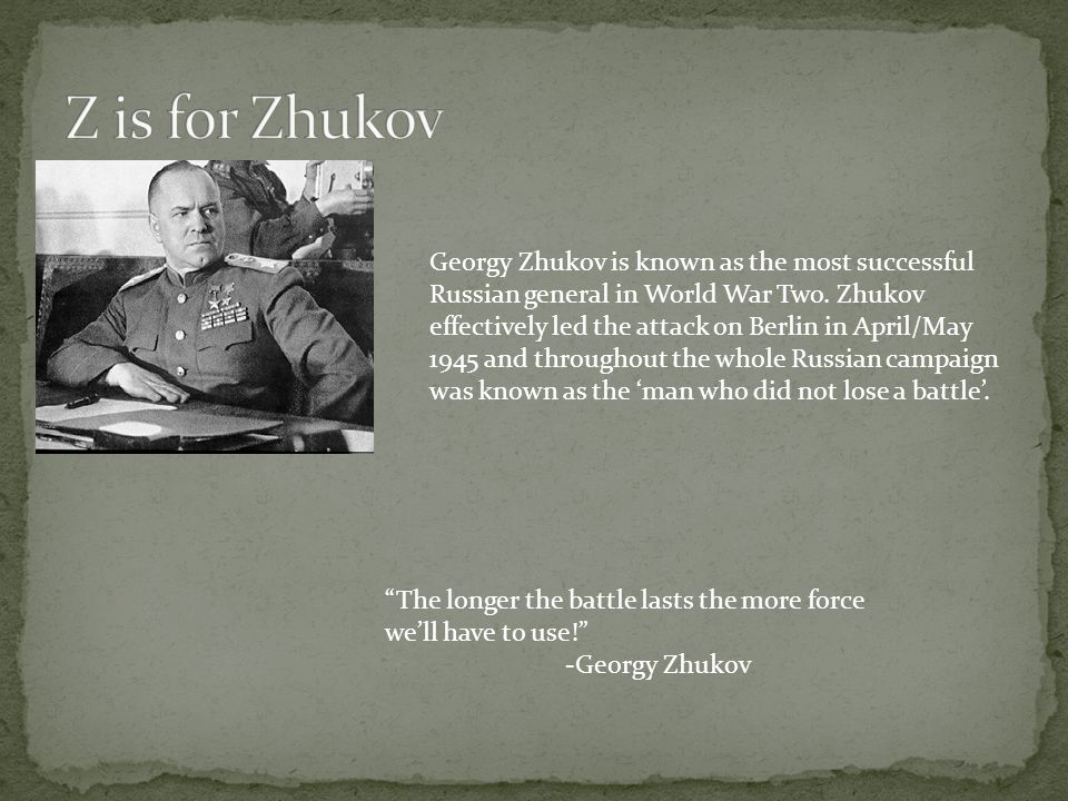Georgy Zhukov is known as the most successful Russian general in World War Two. Zhukov effectively led the attack on Berlin in April/May 1945 and thro