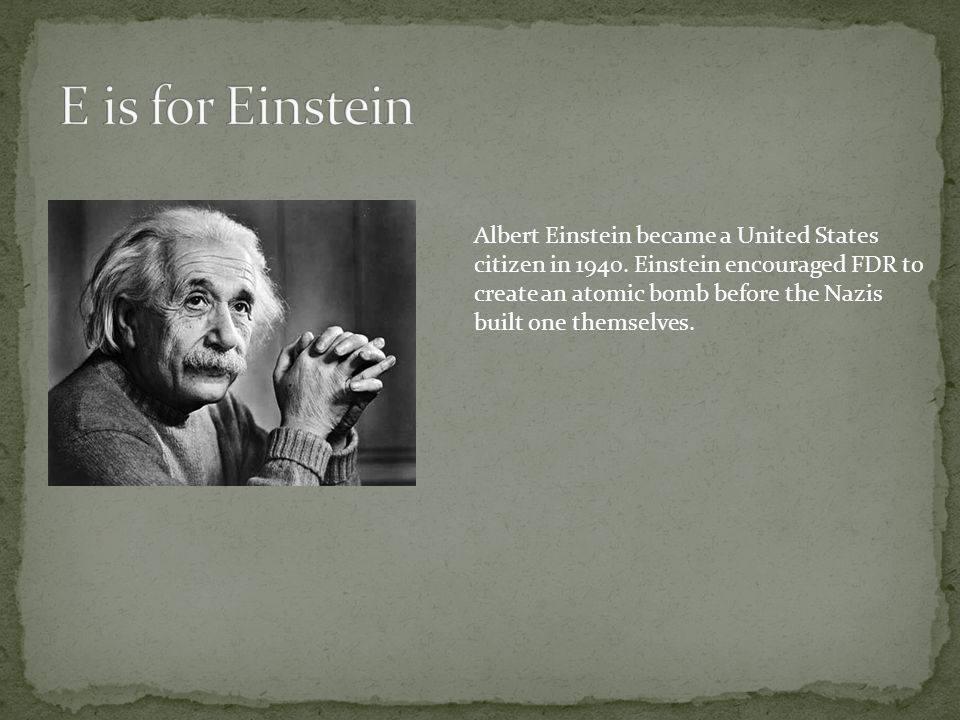 Albert Einstein became a United States citizen in 1940. Einstein encouraged FDR to create an atomic bomb before the Nazis built one themselves.