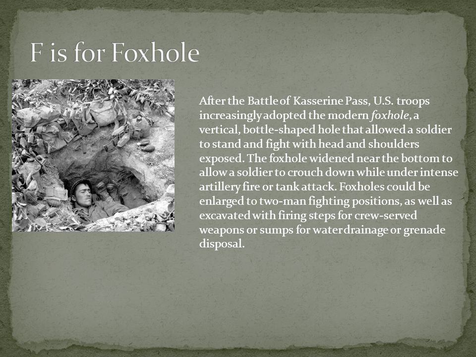 After the Battle of Kasserine Pass, U.S. troops increasingly adopted the modern foxhole, a vertical, bottle-shaped hole that allowed a soldier to stan