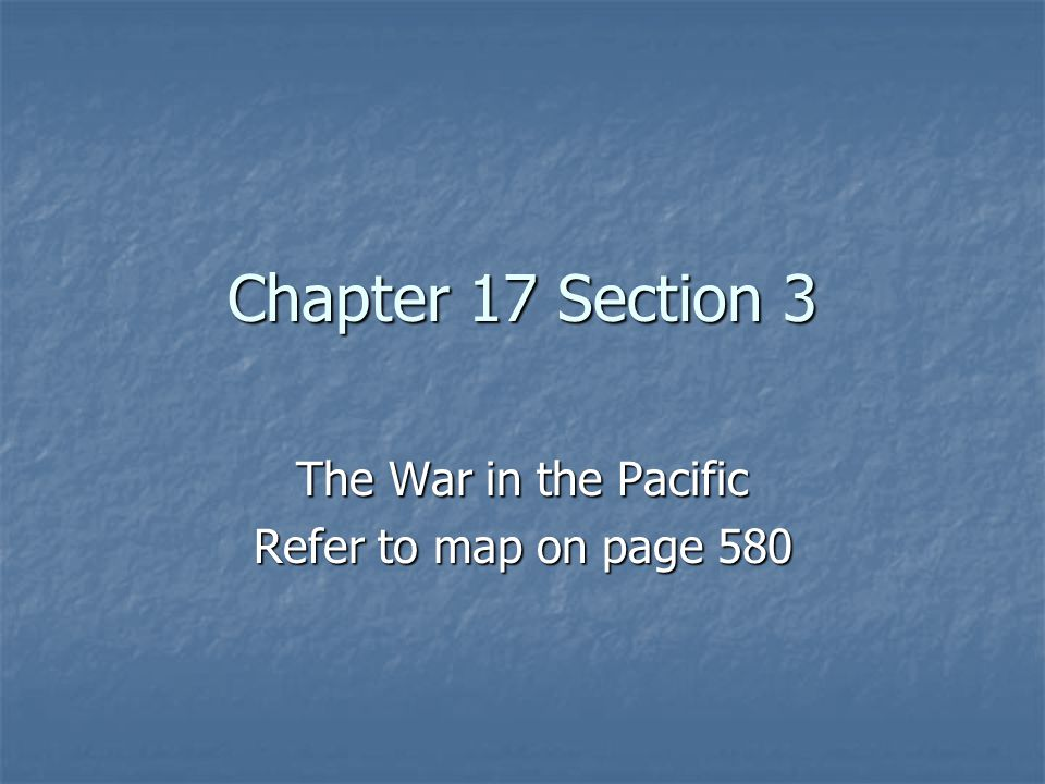 Chapter 17 Section 3 The War in the Pacific Refer to map on page 580