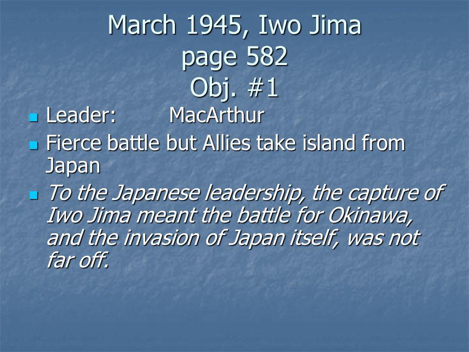 March 1945, Iwo Jima page 582 Obj. #1 Leader:MacArthur Leader:MacArthur Fierce battle but Allies take island from Japan Fierce battle but Allies take
