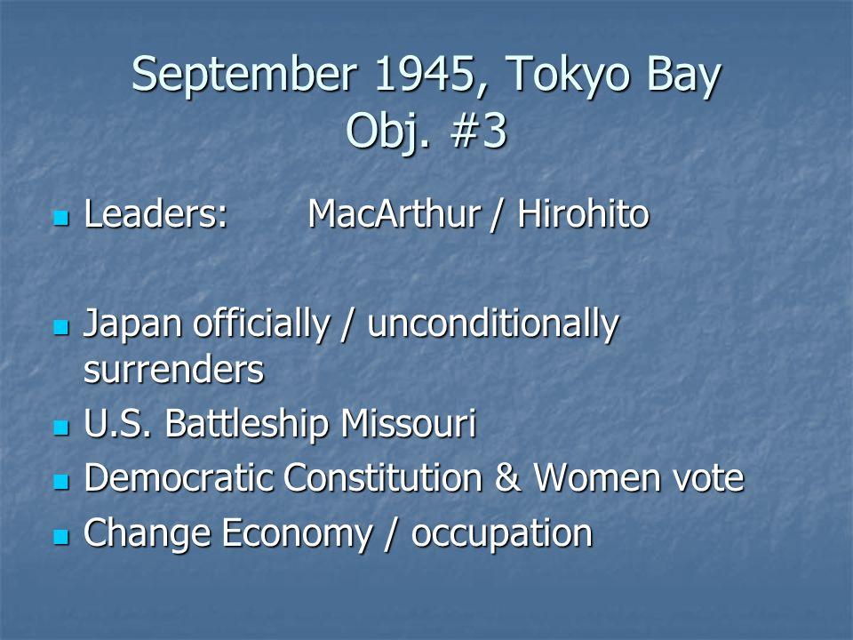 September 1945, Tokyo Bay Obj. #3 Leaders:MacArthur / Hirohito Leaders:MacArthur / Hirohito Japan officially / unconditionally surrenders Japan offici