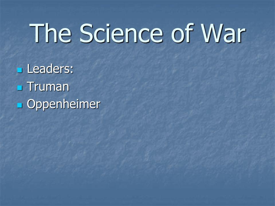 The Science of War Leaders: Leaders: Truman Truman Oppenheimer Oppenheimer