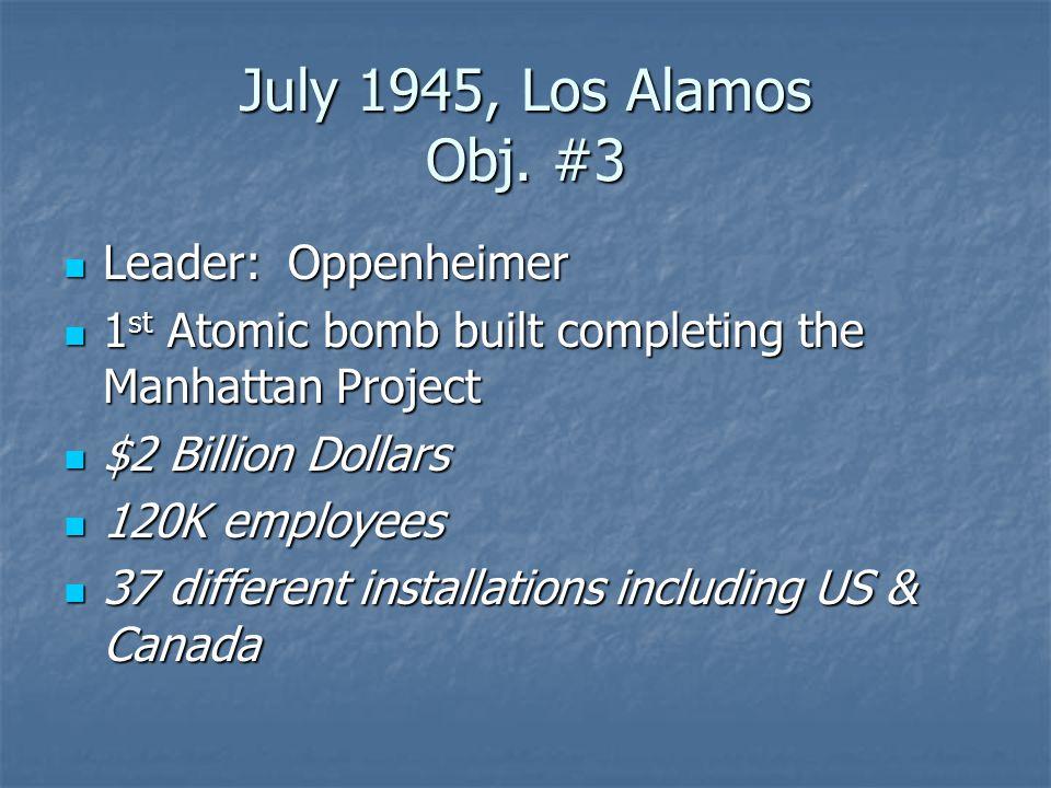 July 1945, Los Alamos Obj. #3 Leader: Oppenheimer Leader: Oppenheimer 1 st Atomic bomb built completing the Manhattan Project 1 st Atomic bomb built c