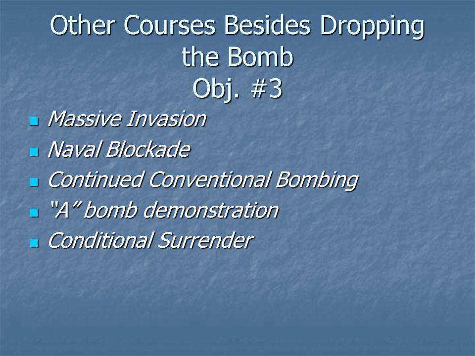 Other Courses Besides Dropping the Bomb Obj. #3 Massive Invasion Massive Invasion Naval Blockade Naval Blockade Continued Conventional Bombing Continu
