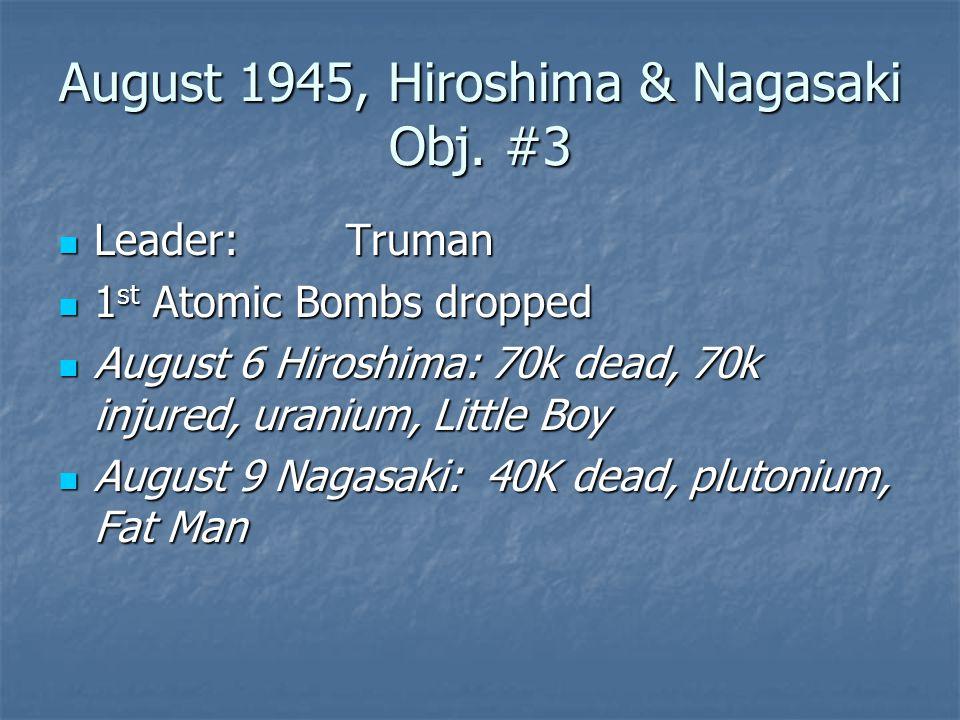 August 1945, Hiroshima & Nagasaki Obj. #3 Leader:Truman Leader:Truman 1 st Atomic Bombs dropped 1 st Atomic Bombs dropped August 6 Hiroshima: 70k dead