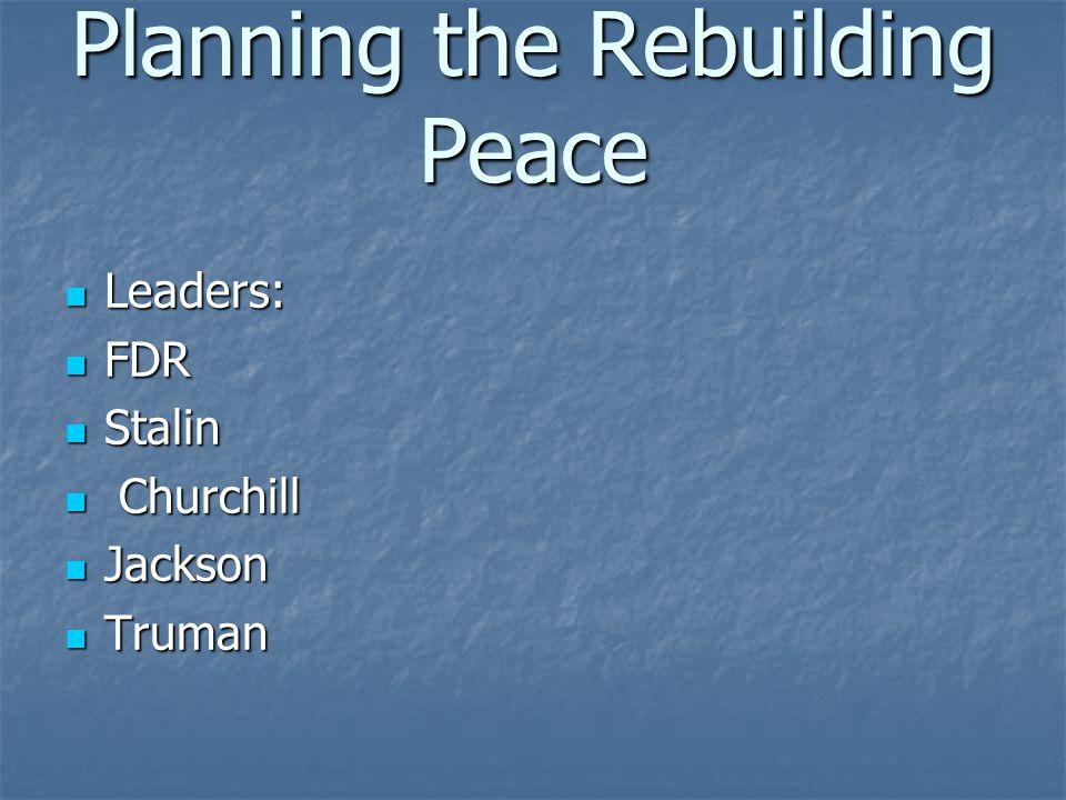 Planning the Rebuilding Peace Leaders: Leaders: FDR FDR Stalin Stalin Churchill Churchill Jackson Jackson Truman Truman