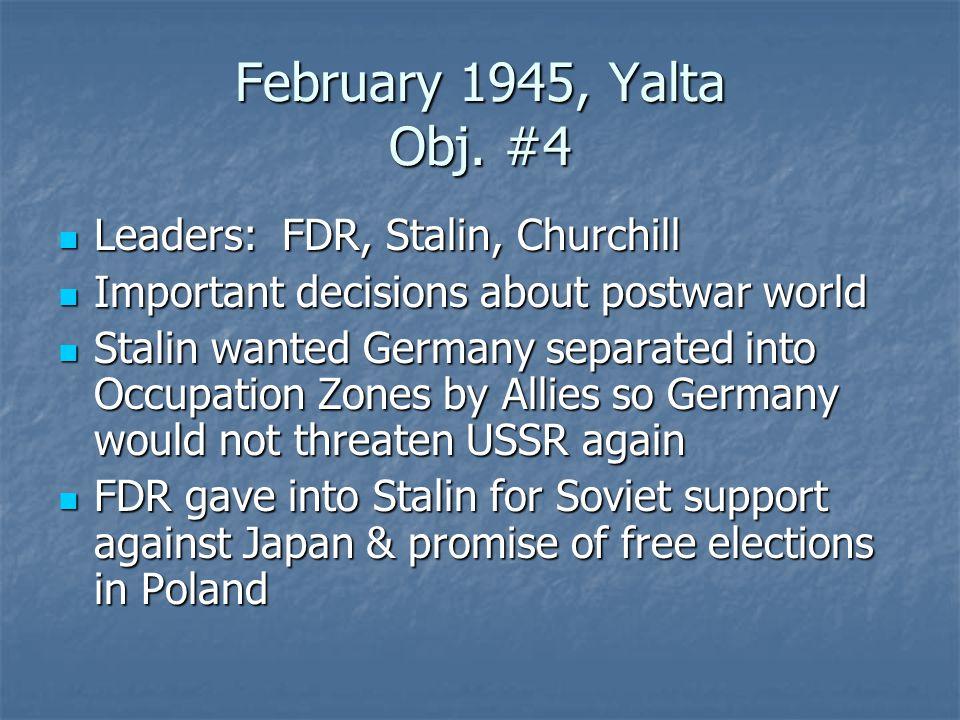 February 1945, Yalta Obj. #4 Leaders: FDR, Stalin, Churchill Leaders: FDR, Stalin, Churchill Important decisions about postwar world Important decisio