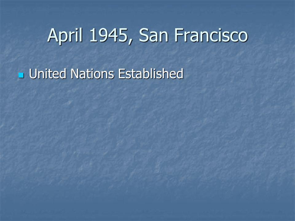 April 1945, San Francisco United Nations Established United Nations Established