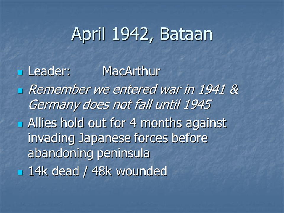 April 1942, Bataan Leader:MacArthur Leader:MacArthur Remember we entered war in 1941 & Germany does not fall until 1945 Remember we entered war in 194