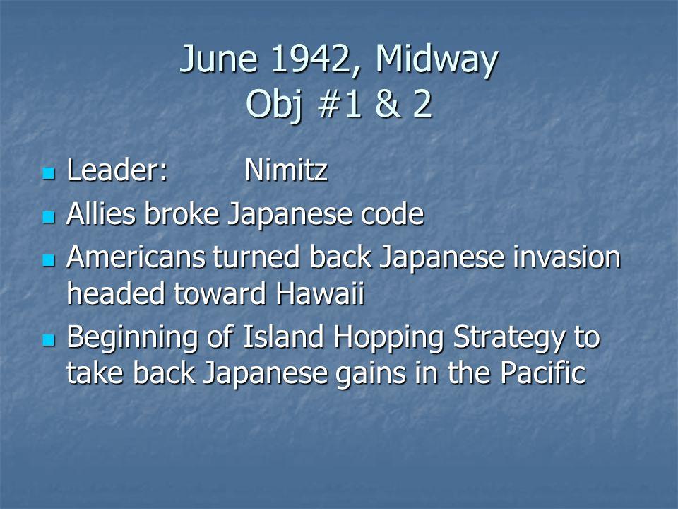 June 1942, Midway Obj #1 & 2 Leader:Nimitz Leader:Nimitz Allies broke Japanese code Allies broke Japanese code Americans turned back Japanese invasion