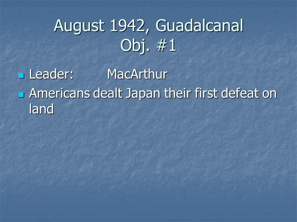 August 1942, Guadalcanal Obj. #1 Leader:MacArthur Leader:MacArthur Americans dealt Japan their first defeat on land Americans dealt Japan their first