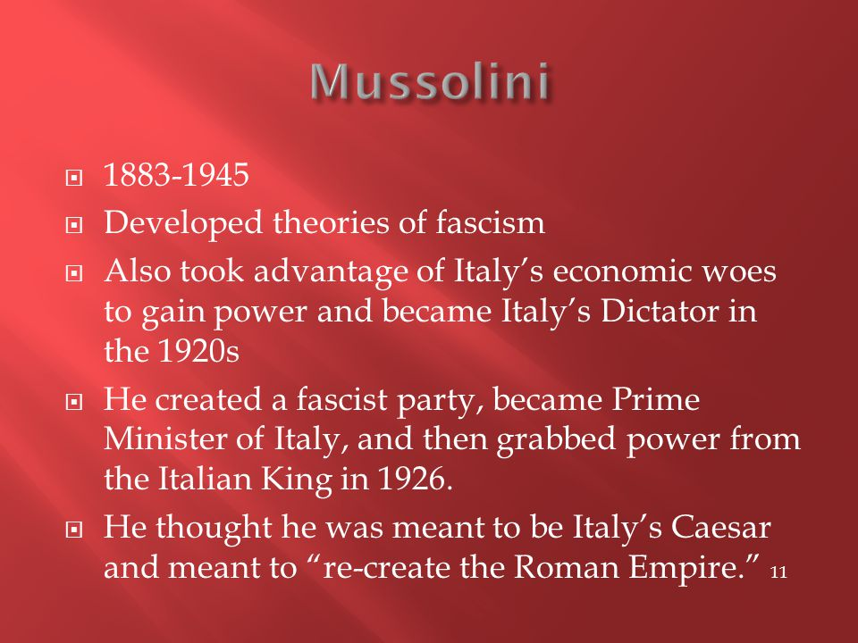 1883-1945  Developed theories of fascism  Also took advantage of Italy's economic woes to gain power and became Italy's Dictator in the 1920s  He created a fascist party, became Prime Minister of Italy, and then grabbed power from the Italian King in 1926.