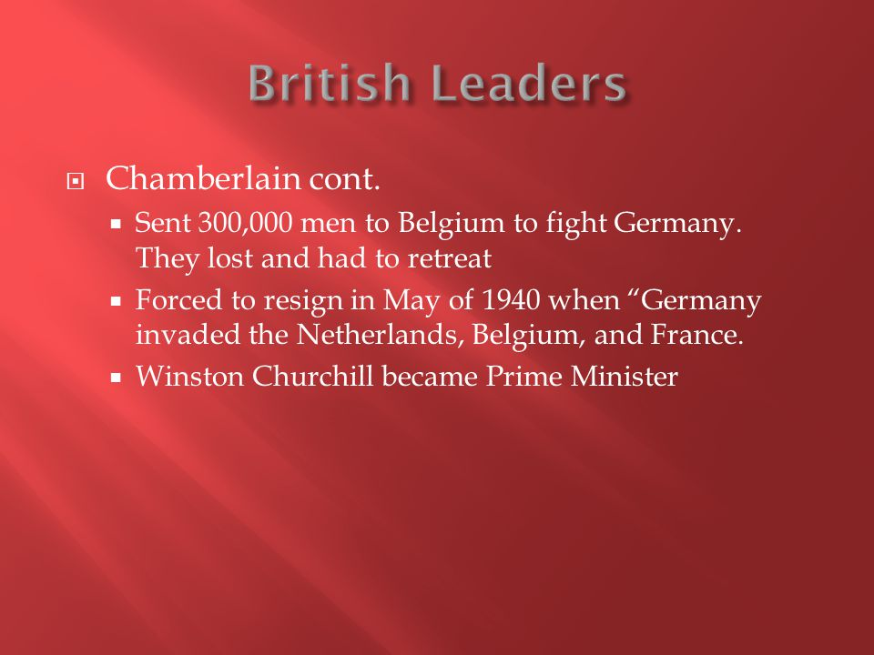  Chamberlain cont.  Sent 300,000 men to Belgium to fight Germany.