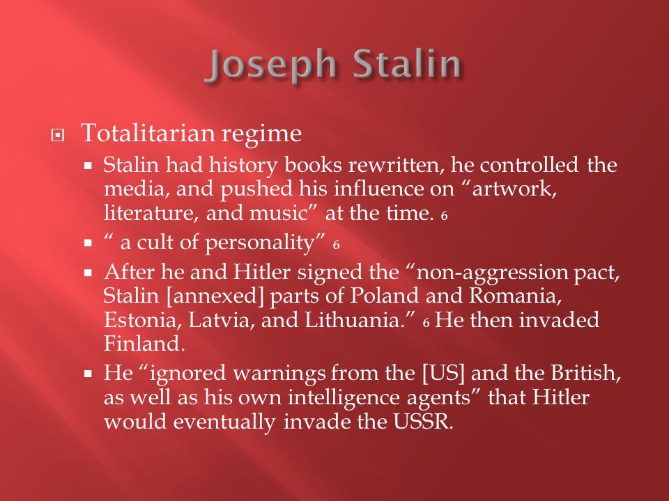  Totalitarian regime  Stalin had history books rewritten, he controlled the media, and pushed his influence on artwork, literature, and music at the time.