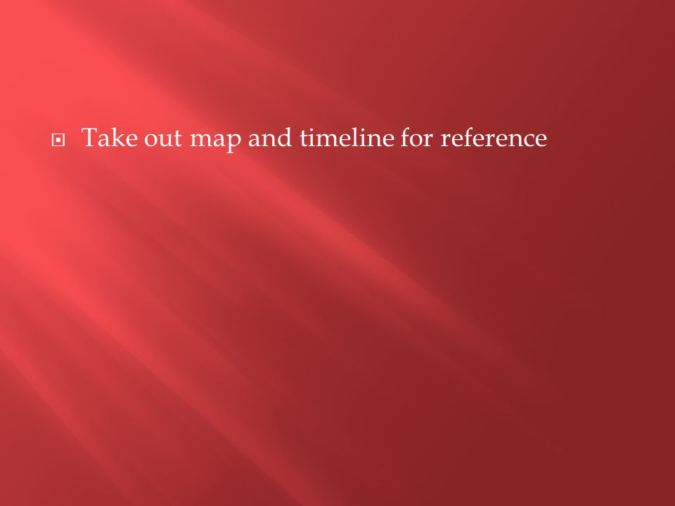  Take out map and timeline for reference