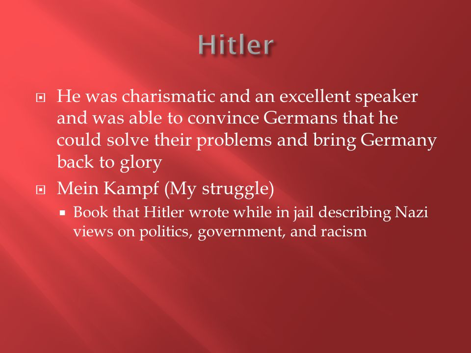  He was charismatic and an excellent speaker and was able to convince Germans that he could solve their problems and bring Germany back to glory  Mein Kampf (My struggle)  Book that Hitler wrote while in jail describing Nazi views on politics, government, and racism