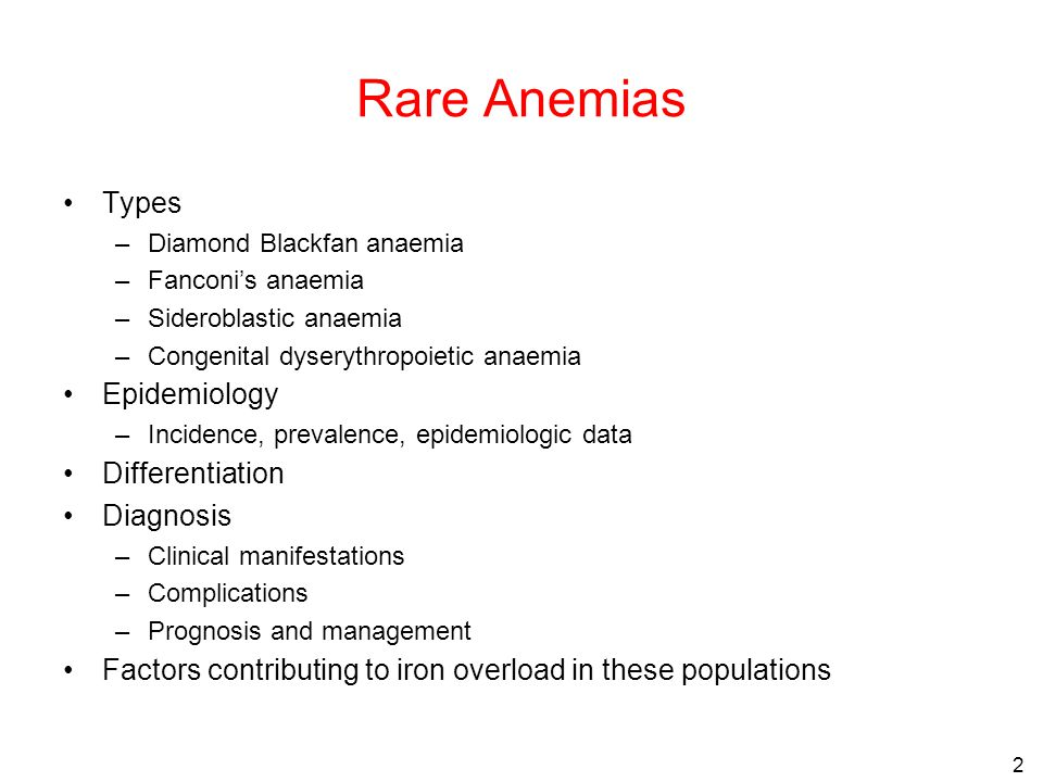 2 Rare Anemias Types –Diamond Blackfan anaemia –Fanconi's anaemia –Sideroblastic anaemia –Congenital dyserythropoietic anaemia Epidemiology –Incidence, prevalence, epidemiologic data Differentiation Diagnosis –Clinical manifestations –Complications –Prognosis and management Factors contributing to iron overload in these populations