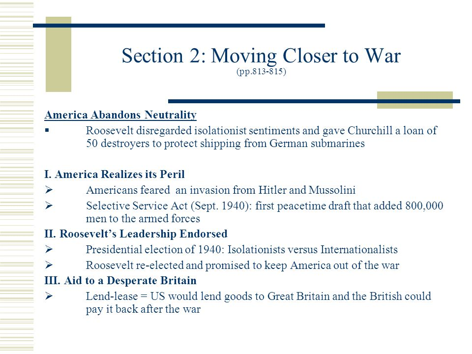 Section 2: Moving Closer to War (pp.813-815) America Abandons Neutrality  Roosevelt disregarded isolationist sentiments and gave Churchill a loan of 50 destroyers to protect shipping from German submarines I.