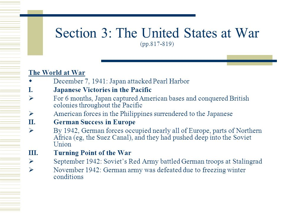 Section 3: The United States at War (pp.817-819) The World at War  December 7, 1941: Japan attacked Pearl Harbor I.Japanese Victories in the Pacific  For 6 months, Japan captured American bases and conquered British colonies throughout the Pacific  American forces in the Philippines surrendered to the Japanese II.German Success in Europe  By 1942, German forces occupied nearly all of Europe, parts of Northern Africa (eg, the Suez Canal), and they had pushed deep into the Soviet Union III.Turning Point of the War  September 1942: Soviet's Red Army battled German troops at Stalingrad  November 1942: German army was defeated due to freezing winter conditions