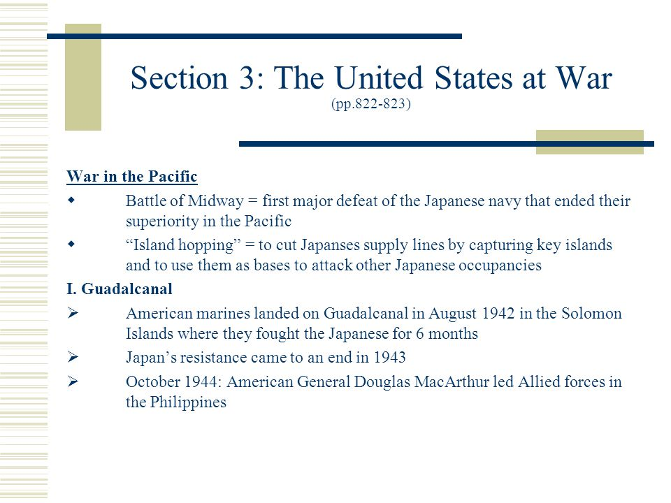 Section 3: The United States at War (pp.822-823) War in the Pacific  Battle of Midway = first major defeat of the Japanese navy that ended their superiority in the Pacific  Island hopping = to cut Japanses supply lines by capturing key islands and to use them as bases to attack other Japanese occupancies I.