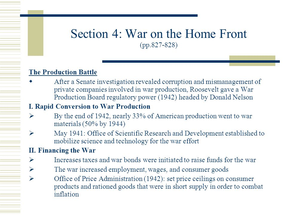 Section 4: War on the Home Front (pp.827-828) The Production Battle  After a Senate investigation revealed corruption and mismanagement of private companies involved in war production, Roosevelt gave a War Production Board regulatory power (1942) headed by Donald Nelson I.