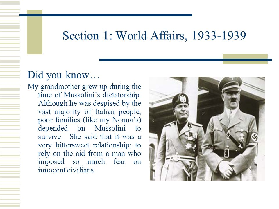 Section 1: World Affairs, 1933-1939 Did you know… My grandmother grew up during the time of Mussolini's dictatorship.