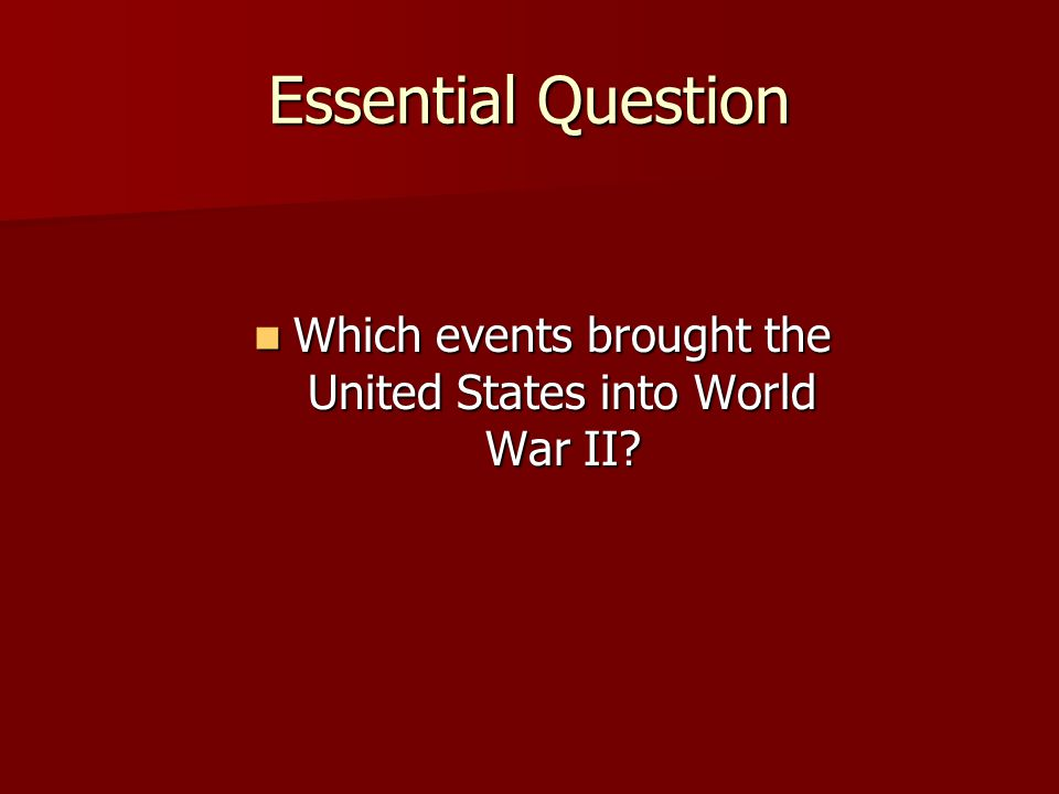 Essential Question Which events brought the United States into World War II? Which events brought the United States into World War II?