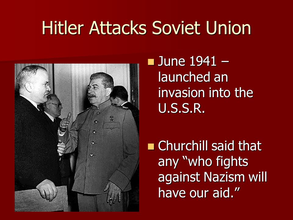 Hitler Attacks Soviet Union June 1941 – launched an invasion into the U.S.S.R. June 1941 – launched an invasion into the U.S.S.R. Churchill said that