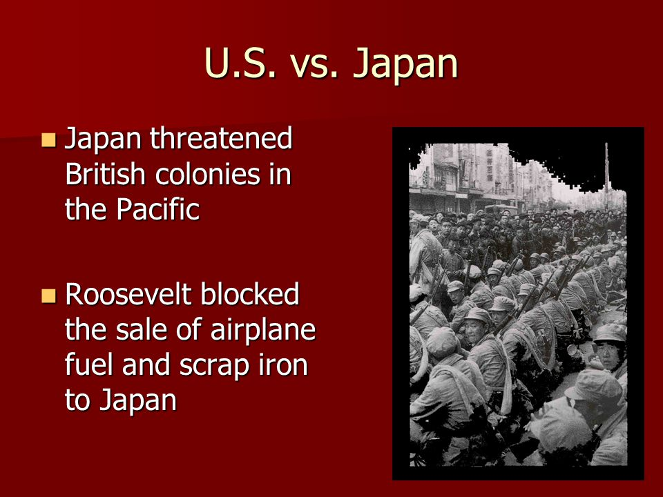 U.S. vs. Japan Japan threatened British colonies in the Pacific Japan threatened British colonies in the Pacific Roosevelt blocked the sale of airplan