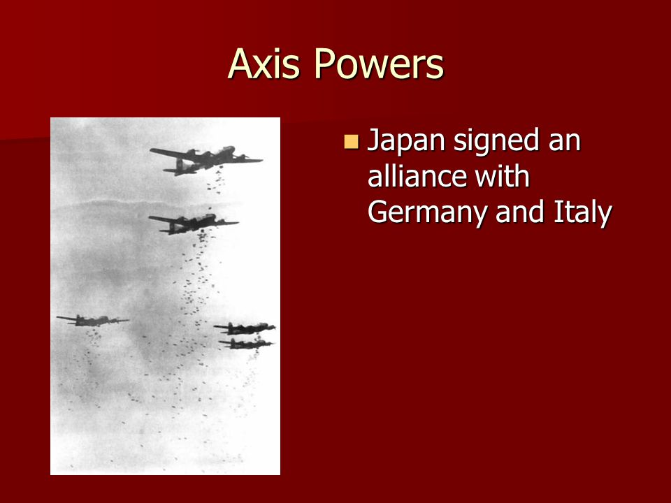 Axis Powers Japan signed an alliance with Germany and Italy Japan signed an alliance with Germany and Italy