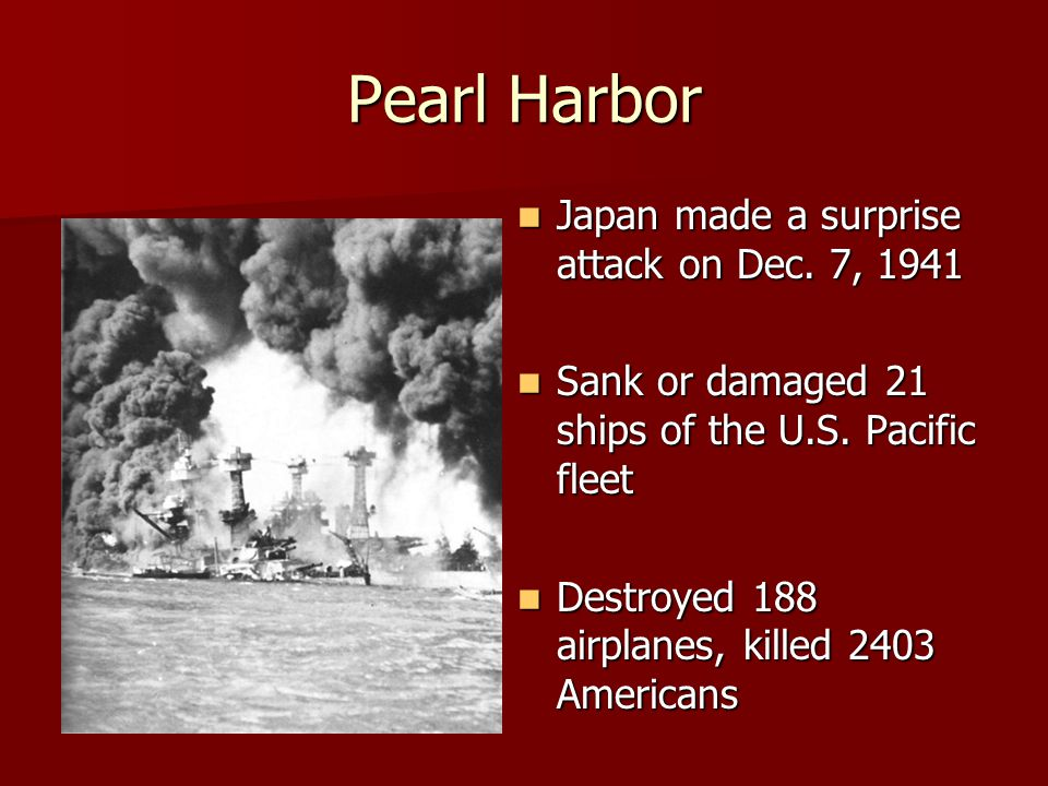 Pearl Harbor Japan made a surprise attack on Dec. 7, 1941 Japan made a surprise attack on Dec. 7, 1941 Sank or damaged 21 ships of the U.S. Pacific fl