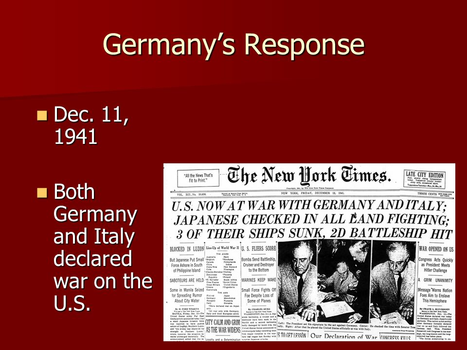 Germany's Response Dec. 11, 1941 Dec. 11, 1941 Both Germany and Italy declared war on the U.S. Both Germany and Italy declared war on the U.S.