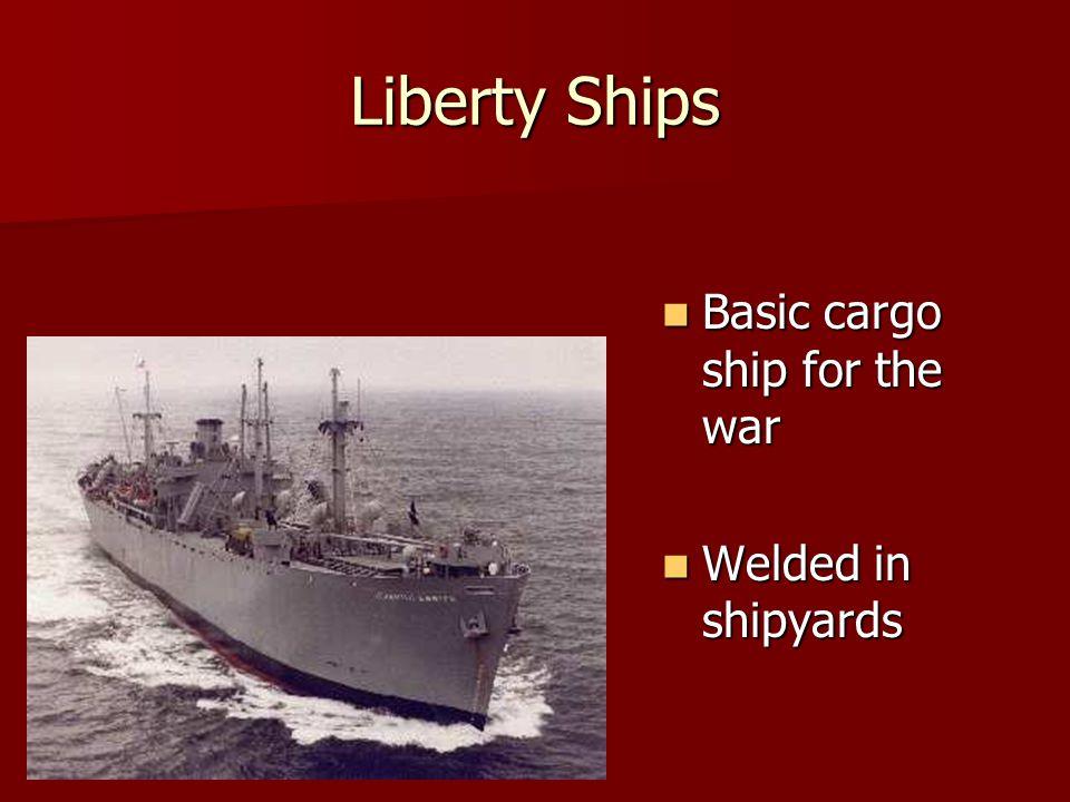 Liberty Ships Basic cargo ship for the war Basic cargo ship for the war Welded in shipyards Welded in shipyards
