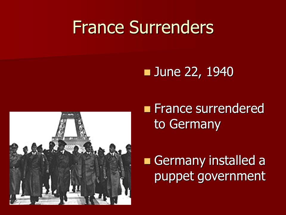 France Surrenders June 22, 1940 June 22, 1940 France surrendered to Germany France surrendered to Germany Germany installed a puppet government German