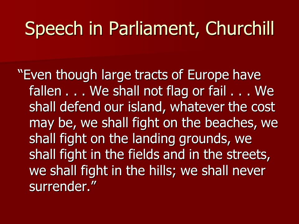 """Speech in Parliament, Churchill """"Even though large tracts of Europe have fallen... We shall not flag or fail... We shall defend our island, whatever t"""