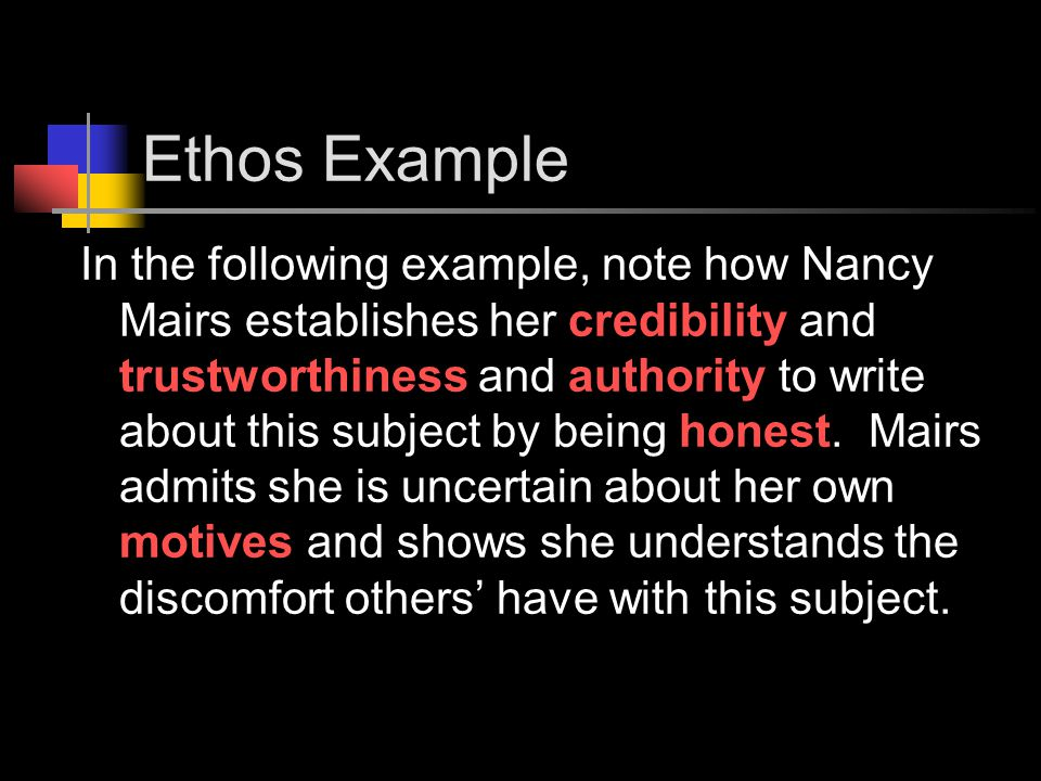 Ethos Example In the following example, note how Nancy Mairs establishes her credibility and trustworthiness and authority to write about this subject by being honest.
