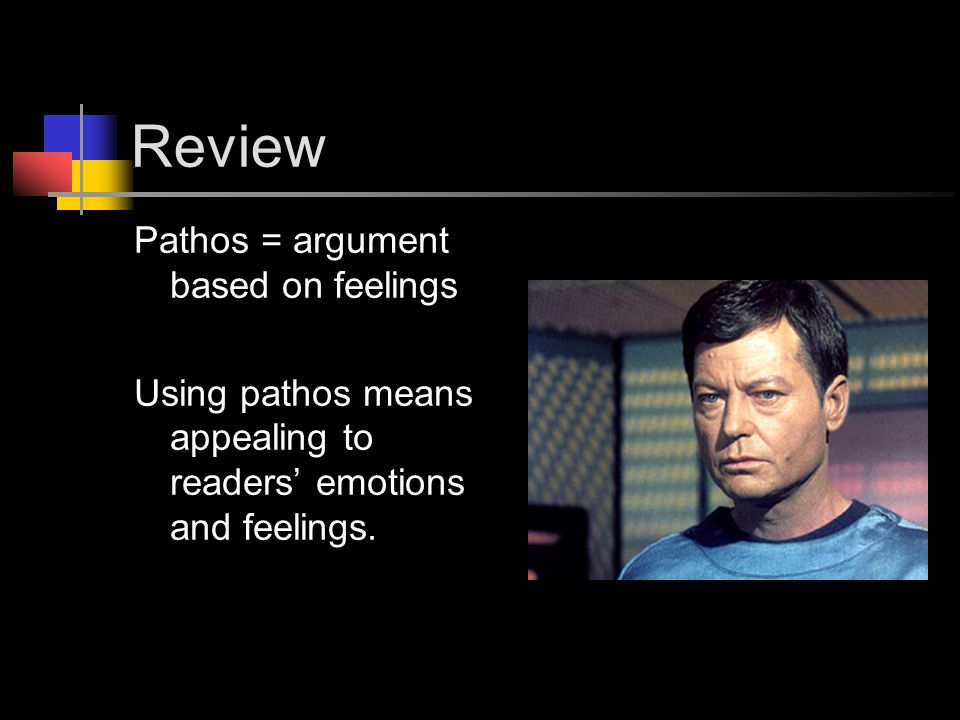 Review Pathos = argument based on feelings Using pathos means appealing to readers' emotions and feelings.