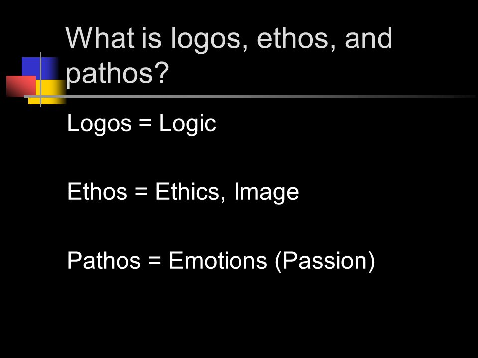 What is logos, ethos, and pathos? Logos = Logic Ethos = Ethics, Image Pathos = Emotions (Passion)