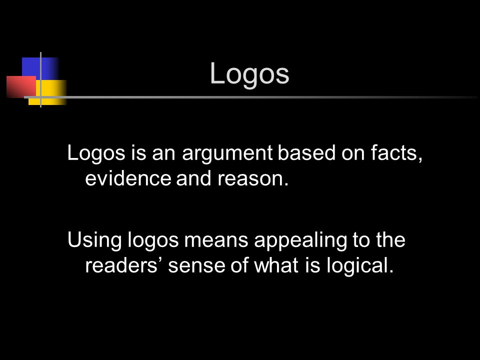 Logos Logos is an argument based on facts, evidence and reason.