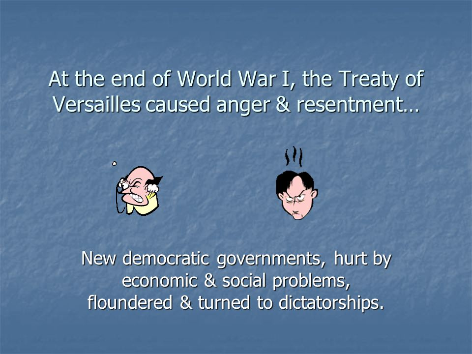 At the end of World War I, the Treaty of Versailles caused anger & resentment… New democratic governments, hurt by economic & social problems, floundered & turned to dictatorships.