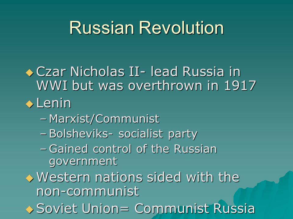 Russian Revolution  Czar Nicholas II- lead Russia in WWI but was overthrown in 1917  Lenin –Marxist/Communist –Bolsheviks- socialist party –Gained c
