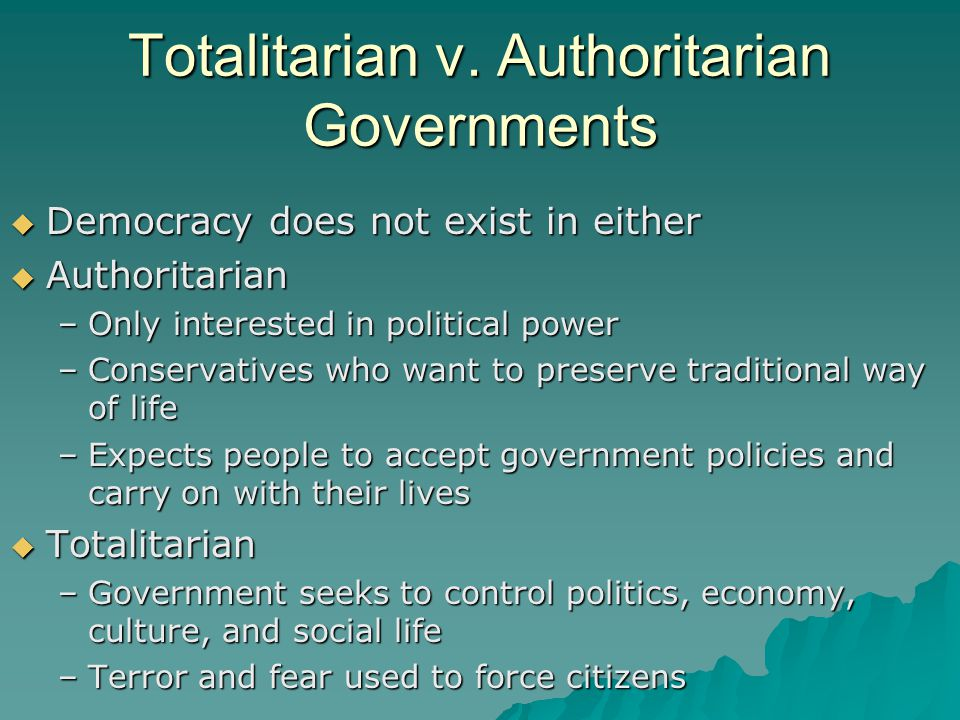 Totalitarian v. Authoritarian Governments  Democracy does not exist in either  Authoritarian –Only interested in political power –Conservatives who
