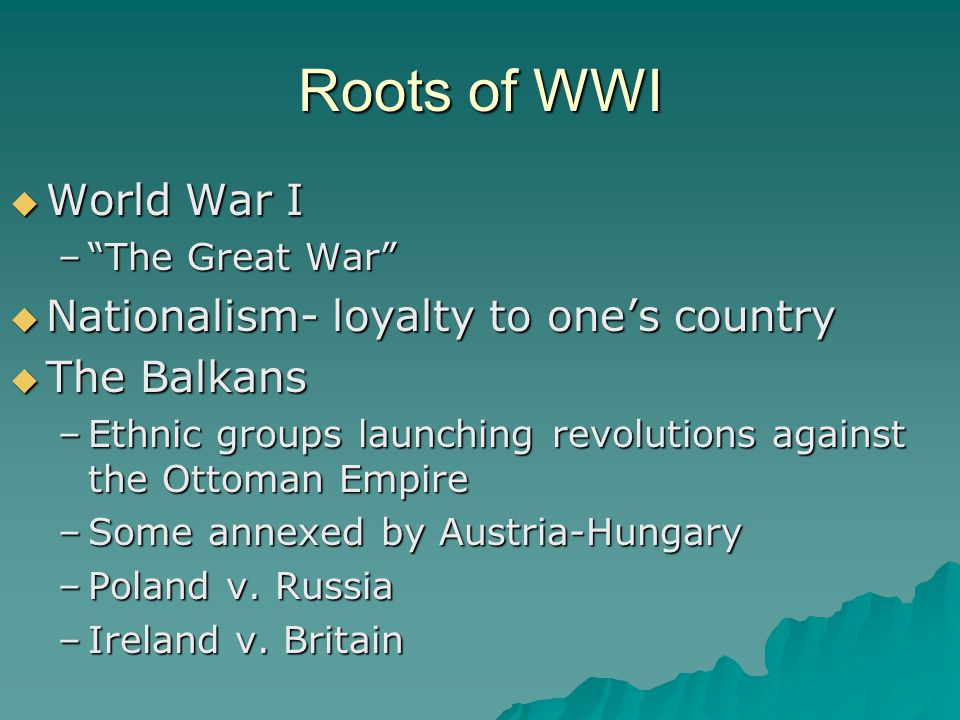 """Roots of WWI  World War I –""""The Great War""""  Nationalism- loyalty to one's country  The Balkans –Ethnic groups launching revolutions against the Ott"""