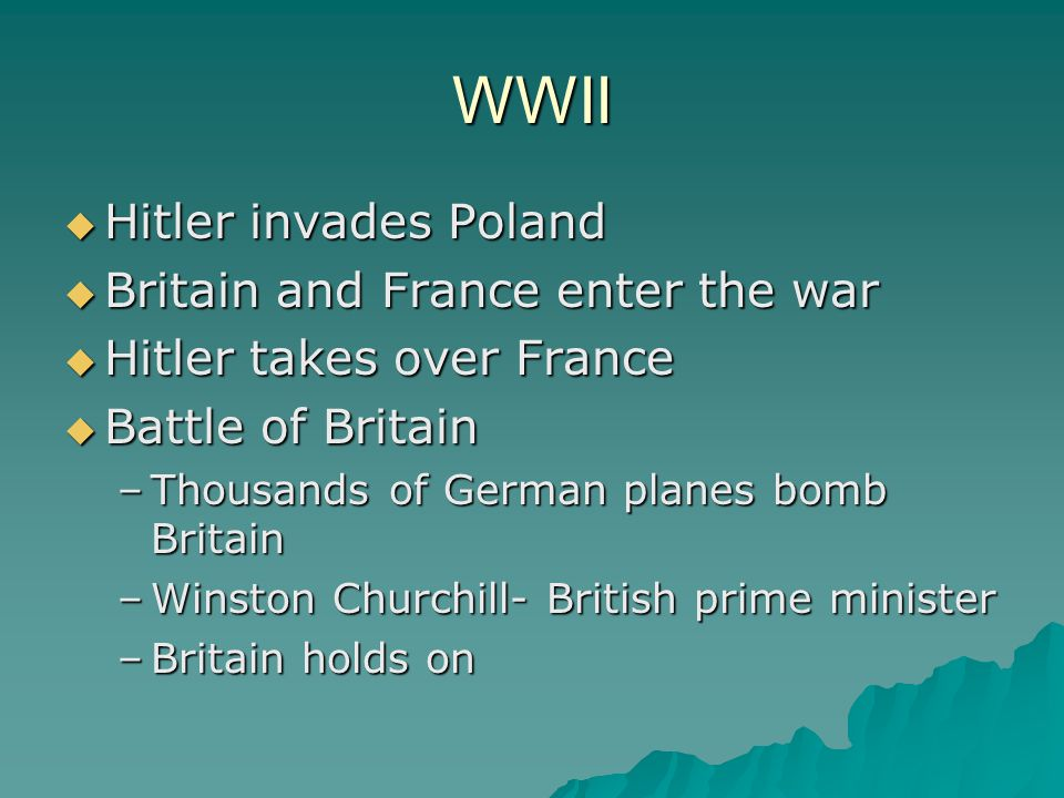 WWII  Hitler invades Poland  Britain and France enter the war  Hitler takes over France  Battle of Britain –Thousands of German planes bomb Britai