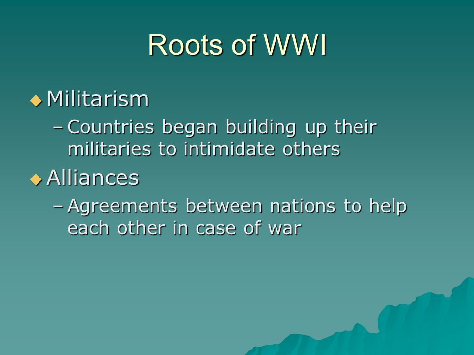 Roots of WWI  Militarism –Countries began building up their militaries to intimidate others  Alliances –Agreements between nations to help each othe