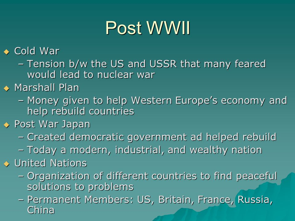 Post WWII  Cold War –Tension b/w the US and USSR that many feared would lead to nuclear war  Marshall Plan –Money given to help Western Europe's eco